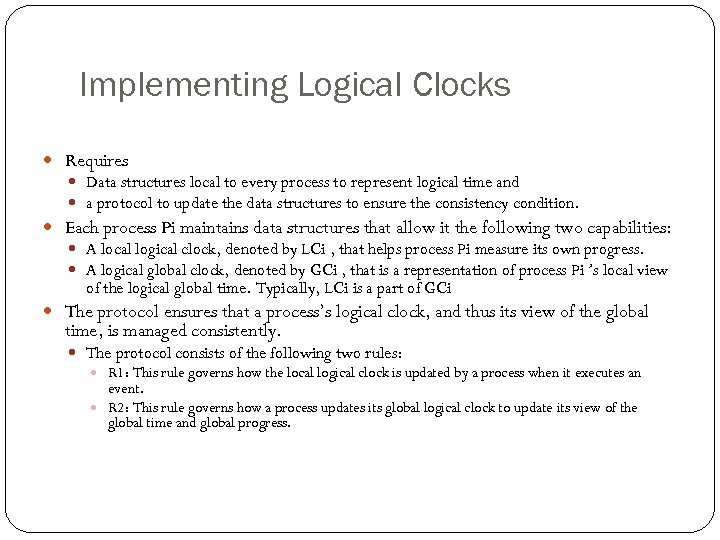 Implementing Logical Clocks Requires Data structures local to every process to represent logical time