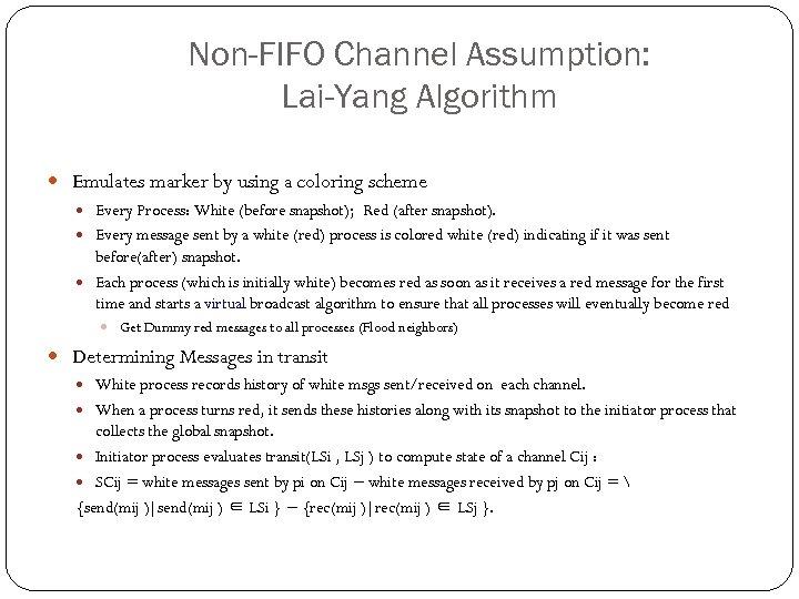Non-FIFO Channel Assumption: Lai-Yang Algorithm Emulates marker by using a coloring scheme Every Process: