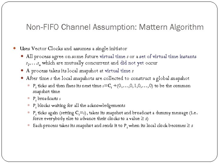 Non-FIFO Channel Assumption: Mattern Algorithm Uses Vector Clocks and assumes a single initiator All