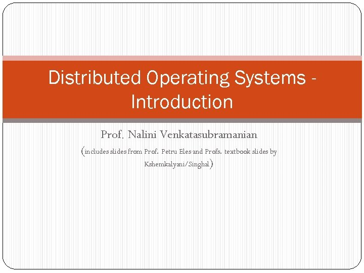 Distributed Operating Systems Introduction Prof. Nalini Venkatasubramanian (includes slides from Prof. Petru Eles and