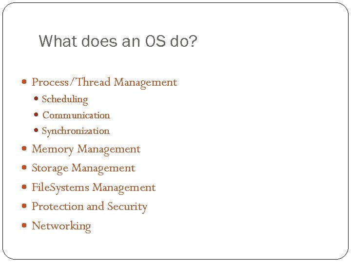 What does an OS do? Process/Thread Management Scheduling Communication Synchronization Memory Management Storage Management