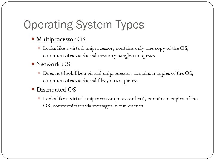 Operating System Types Multiprocessor OS Looks like a virtual uniprocessor, contains only one copy