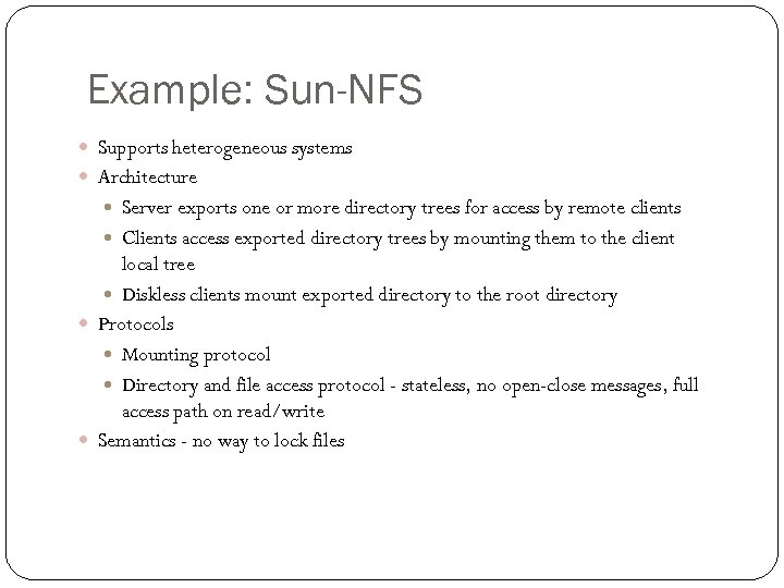 Example: Sun-NFS Supports heterogeneous systems Architecture Server exports one or more directory trees for