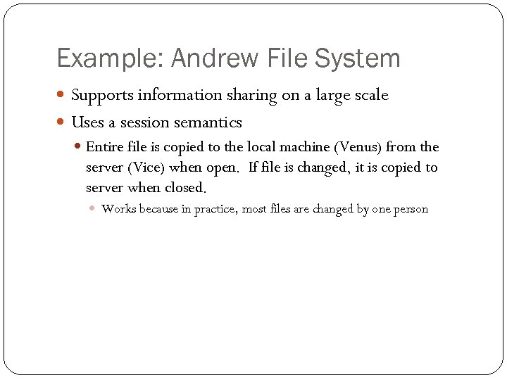 Example: Andrew File System Supports information sharing on a large scale Uses a session
