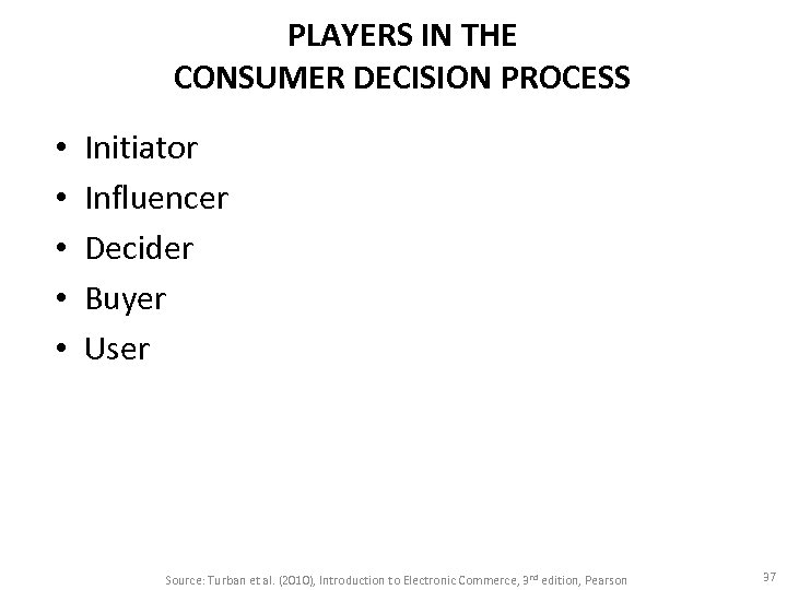 PLAYERS IN THE CONSUMER DECISION PROCESS • • • Initiator Influencer Decider Buyer User