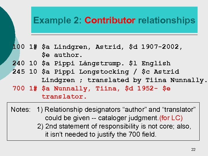 Example 2: Contributor relationships 100 1# $a Lindgren, Astrid, $d 1907 -2002, $e author.