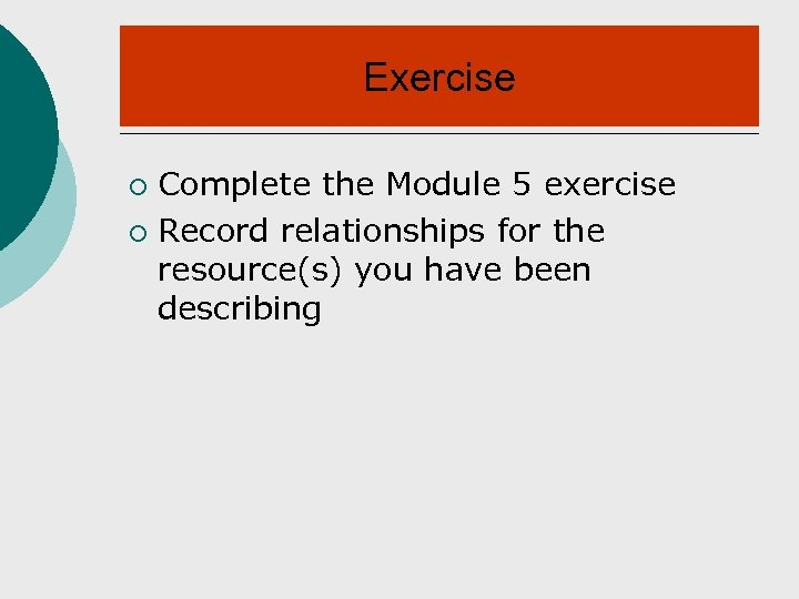 Exercise Complete the Module 5 exercise ¡ Record relationships for the resource(s) you have