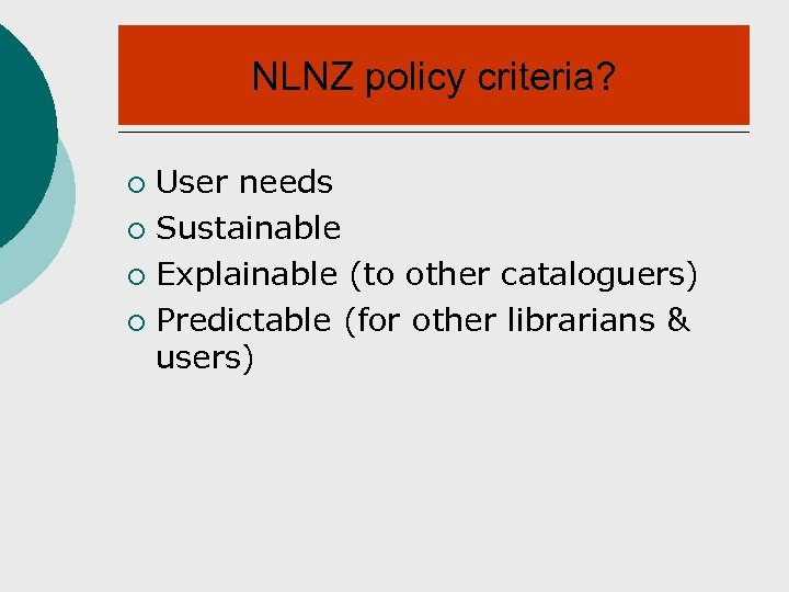 NLNZ policy criteria? User needs ¡ Sustainable ¡ Explainable (to other cataloguers) ¡ Predictable