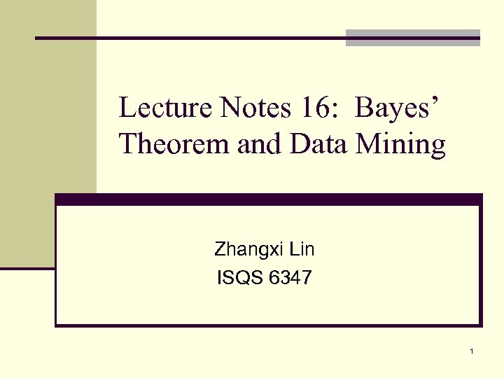 Lecture Notes 16: Bayes' Theorem and Data Mining Zhangxi Lin ISQS 6347 1