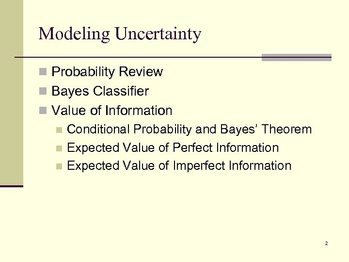 Modeling Uncertainty n Probability Review n Bayes Classifier n Value of Information n Conditional