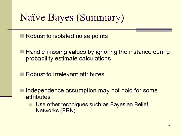 Naïve Bayes (Summary) n Robust to isolated noise points n Handle missing values by