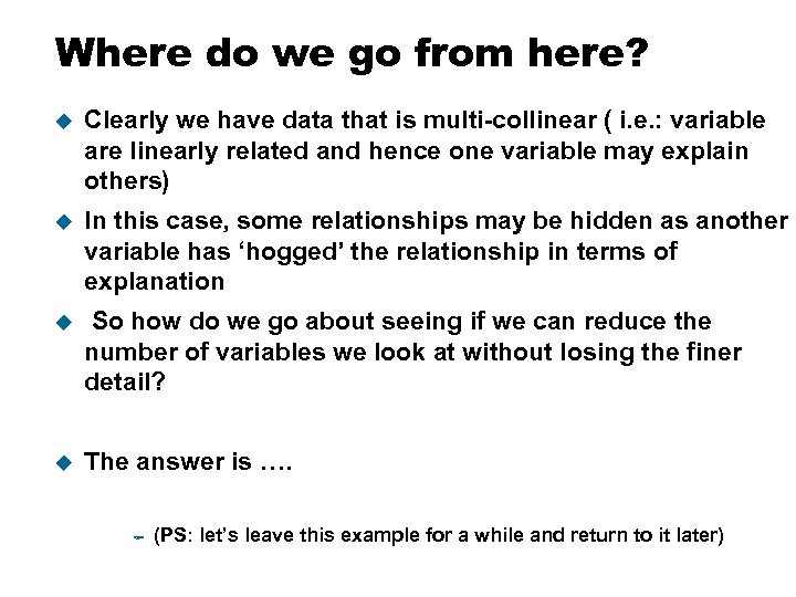 Where do we go from here? u Clearly we have data that is multi-collinear