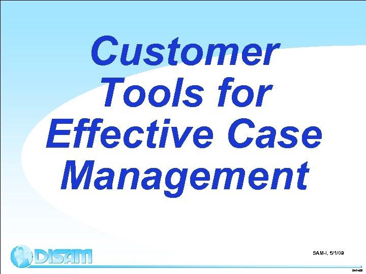 Customer Tools for Effective Case Management SAM-I, 5/1/09 04/14/08