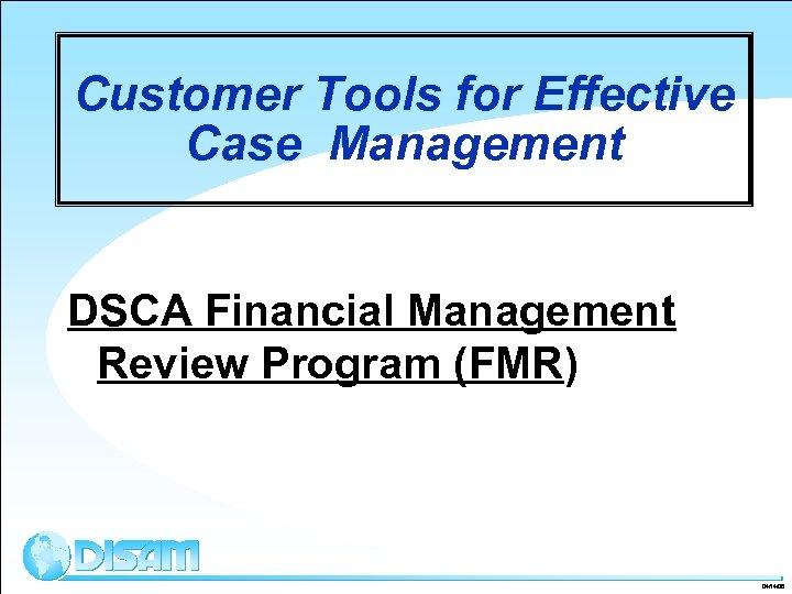 Customer Tools for Effective Case Management DSCA Financial Management Review Program (FMR) 04/14/08