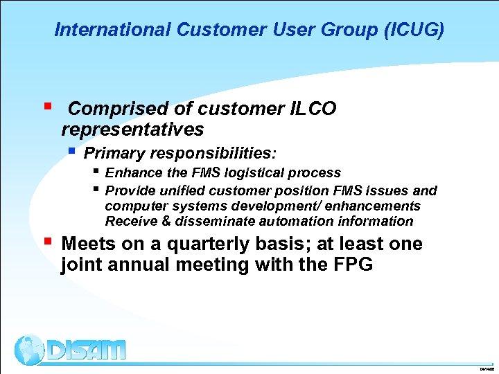 International Customer User Group (ICUG) § Comprised of customer ILCO representatives § Primary responsibilities: