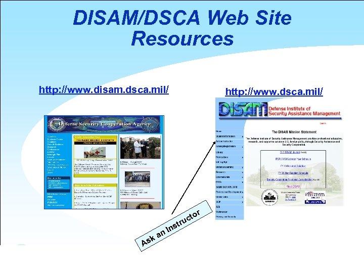 DISAM/DSCA Web Site Resources http: //www. disam. dsca. mil/ http: //www. dsca. mil/ to