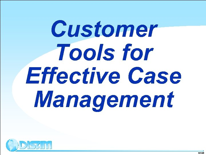 Customer Tools for Effective Case Management 04/14/08