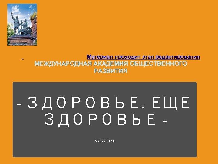 Материал проходит этап редактирования МЕЖДУНАРОДНАЯ АКАДЕМИЯ ОБЩЕСТВЕННОГО РАЗВИТИЯ - ЗДОРОВЬЕ, ЕЩЕ ЗДОРОВЬЕ Москва,