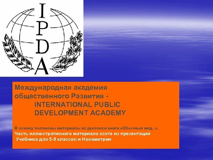 Международная академия общественного Развития - INTERNATIONAL PUBLIC DEVELOPMENT ACADEMY В основу положены материалы из