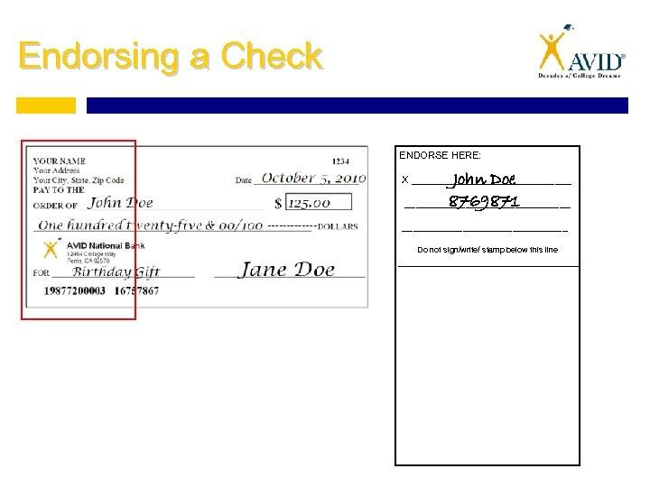 Endorsing a Check ENDORSE HERE: John Doe 8769871 _______________ X ______________________________ Do not sign/write/