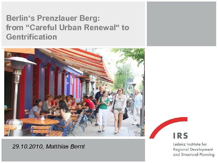 "Berlin's Prenzlauer Berg: from ""Careful Urban Renewal"" to Gentrification 29. 10. 2010, Matthias Bernt"