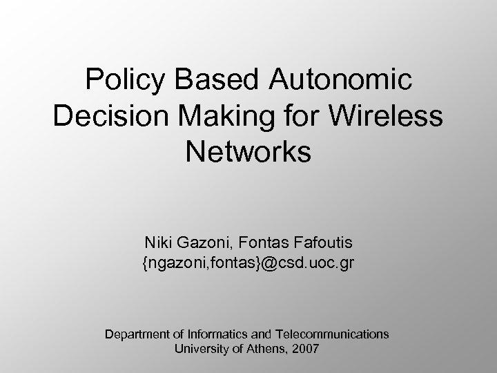 Policy Based Autonomic Decision Making for Wireless Networks Niki Gazoni, Fontas Fafoutis {ngazoni, fontas}@csd.