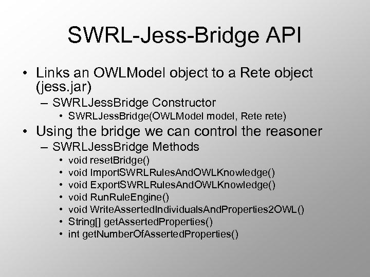 SWRL-Jess-Bridge API • Links an OWLModel object to a Rete object (jess. jar) –