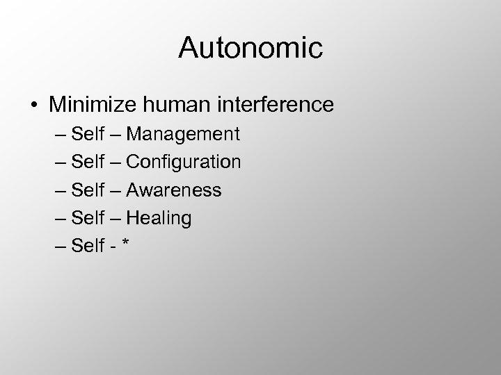 Autonomic • Minimize human interference – Self – Management – Self – Configuration –