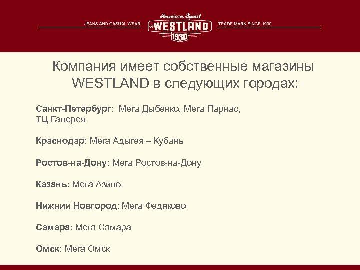 Компания имеет собственные магазины WESTLAND в следующих городах: Санкт-Петербург: Мега Дыбенко, Мега Парнас, ТЦ