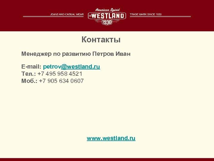 Контакты Менеджер по развитию Петров Иван E-mail: petrov@westland. ru Тел. : +7 495 958