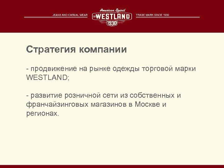 Стратегия компании - продвижение на рынке одежды торговой марки WESTLAND; - развитие розничной сети
