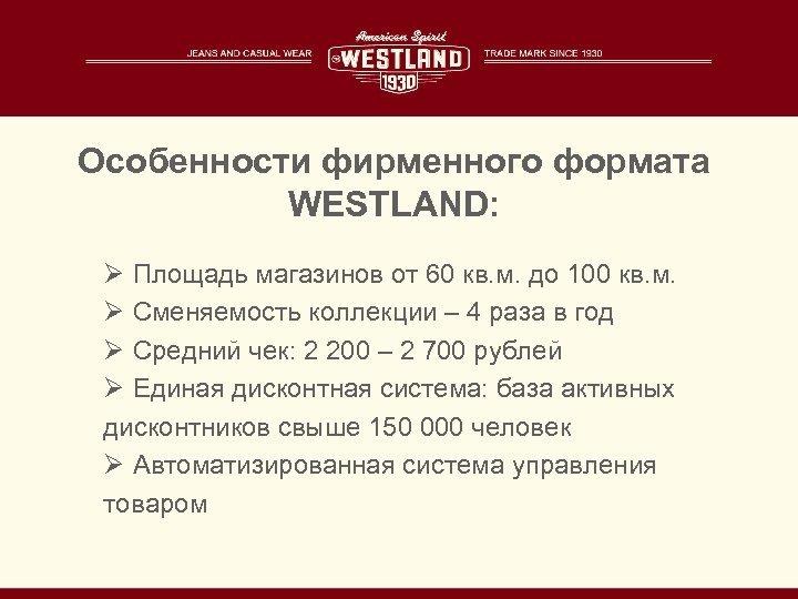 Особенности фирменного формата WESTLAND: Ø Площадь магазинов от 60 кв. м. до 100 кв.