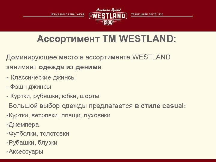 Ассортимент TM WESTLAND: Доминирующее место в ассортименте WESTLAND занимает одежда из денима: - Классические
