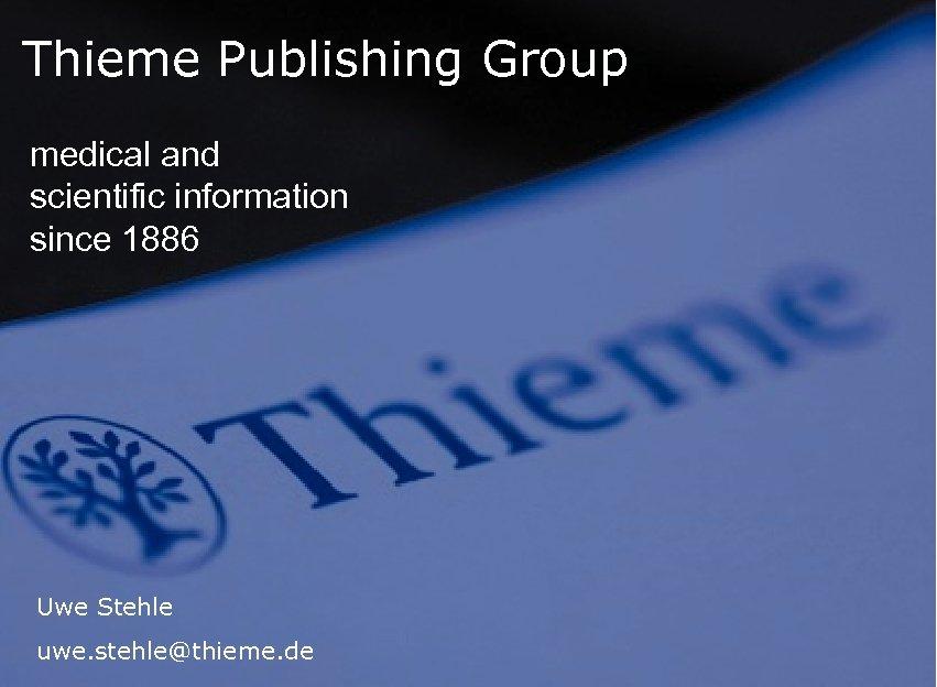 Thieme Publishing Group medical and scientific information since 1886 Uwe Stehle uwe. stehle@thieme. de