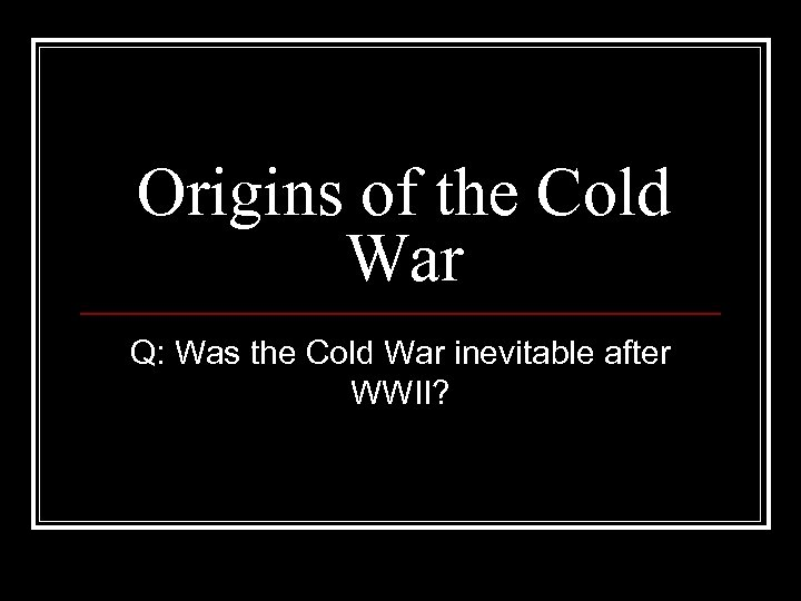 Origins of the Cold War Q: Was the Cold War inevitable after WWII?