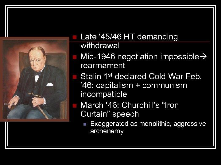 n n Late ' 45/46 HT demanding withdrawal Mid-1946 negotiation impossible rearmament Stalin 1