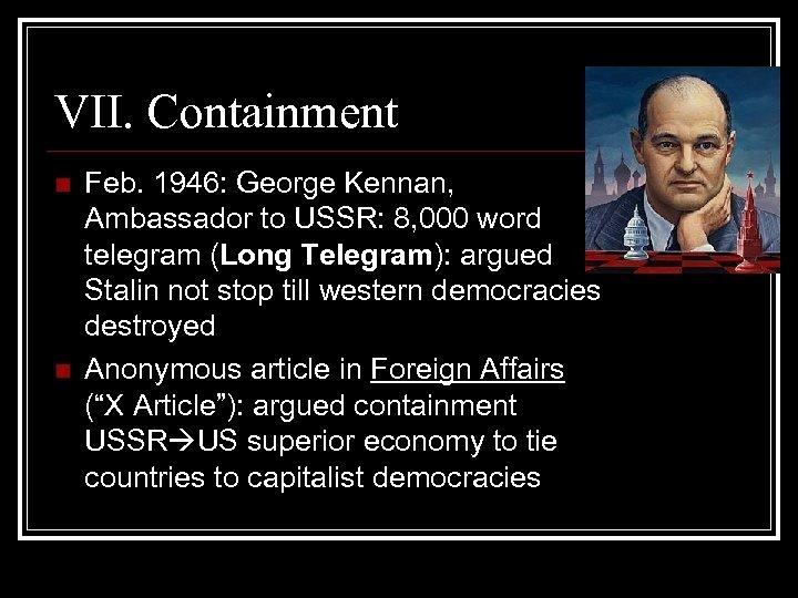 VII. Containment n n Feb. 1946: George Kennan, Ambassador to USSR: 8, 000 word