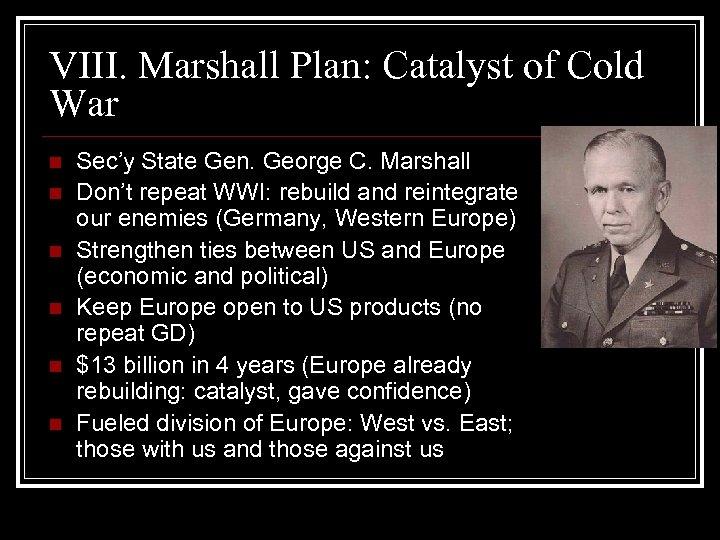 VIII. Marshall Plan: Catalyst of Cold War n n n Sec'y State Gen. George
