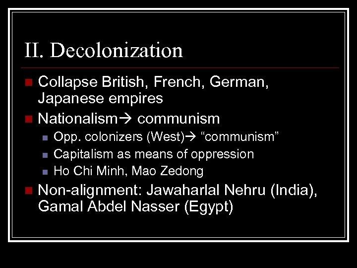 II. Decolonization Collapse British, French, German, Japanese empires n Nationalism communism n n n