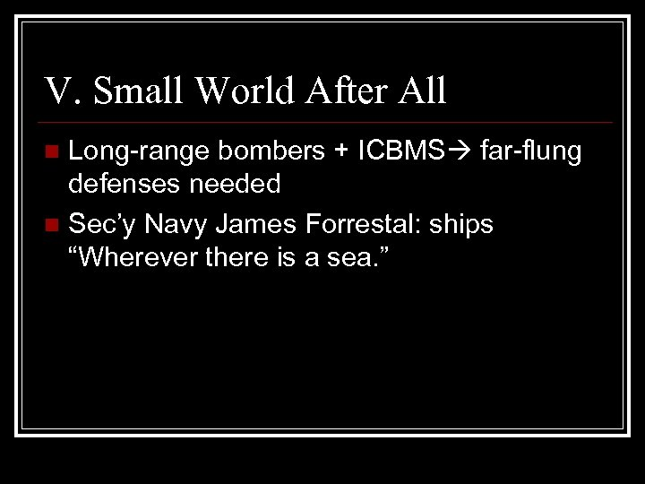 V. Small World After All Long-range bombers + ICBMS far-flung defenses needed n Sec'y