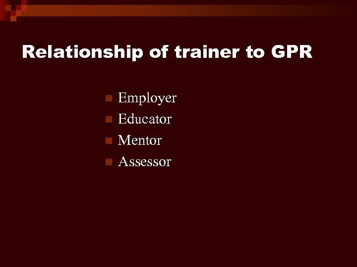 Relationship of trainer to GPR n n Employer Educator Mentor Assessor