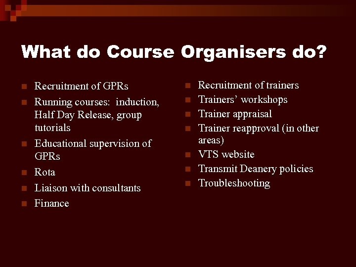 What do Course Organisers do? n n n Recruitment of GPRs Running courses: induction,