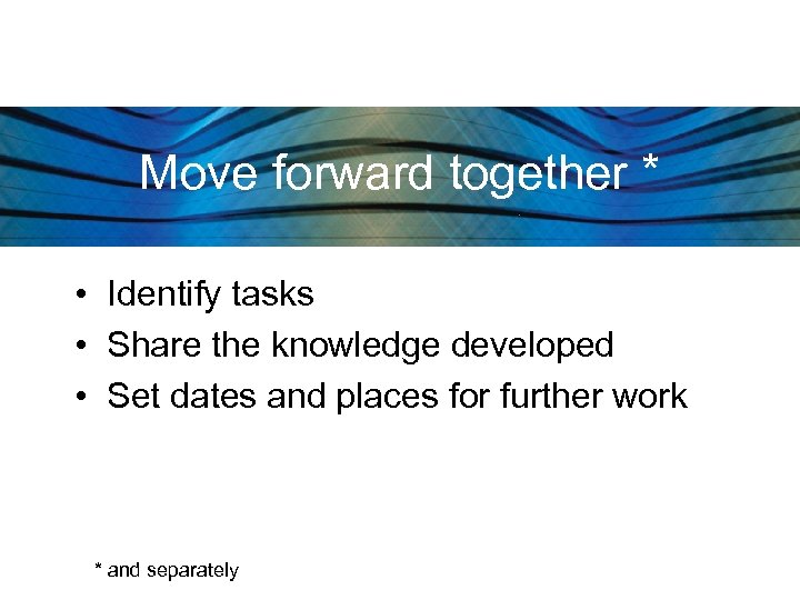 Move forward together * • Identify tasks • Share the knowledge developed • Set
