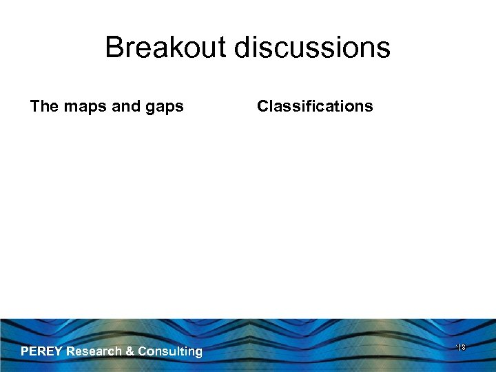 Breakout discussions The maps and gaps PEREY Research & Consulting Classifications 18