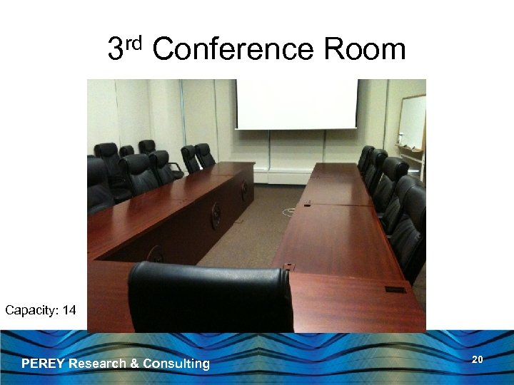 3 rd Conference Room Capacity: 14 PEREY Research & Consulting 20