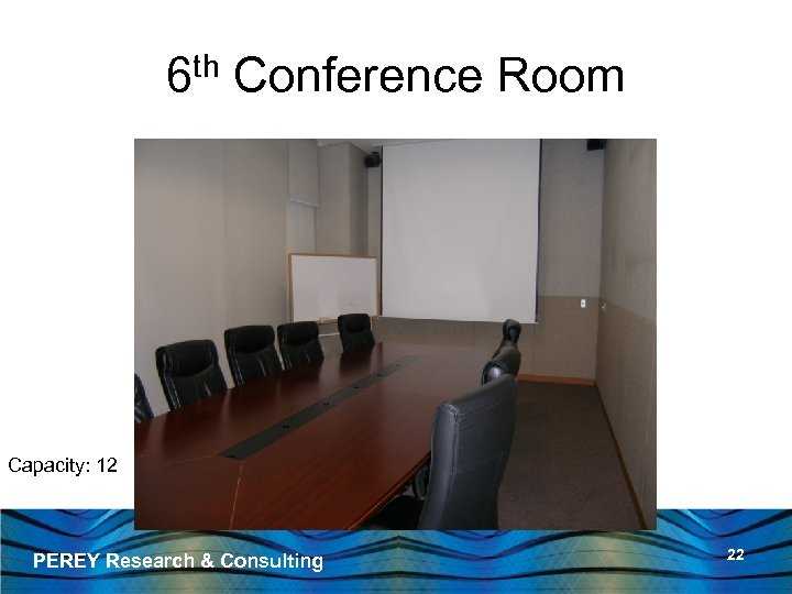 6 th Conference Room Capacity: 12 PEREY Research & Consulting 22