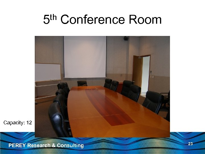 5 th Conference Room Capacity: 12 PEREY Research & Consulting 23