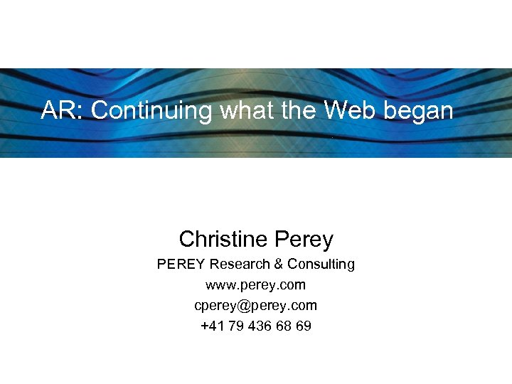 AR: Continuing what the Web began Christine Perey PEREY Research & Consulting www. perey.