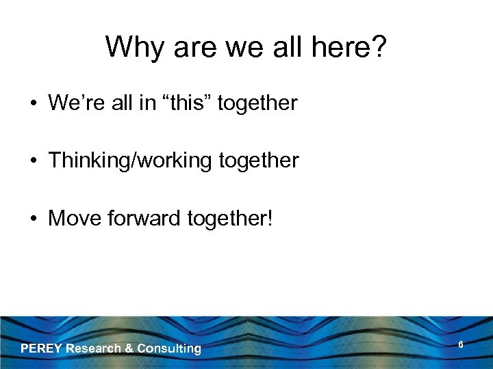 """Why are we all here? • We're all in """"this"""" together • Thinking/working together"""