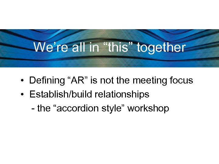 """We're all in """"this"""" together • Defining """"AR"""" is not the meeting focus •"""